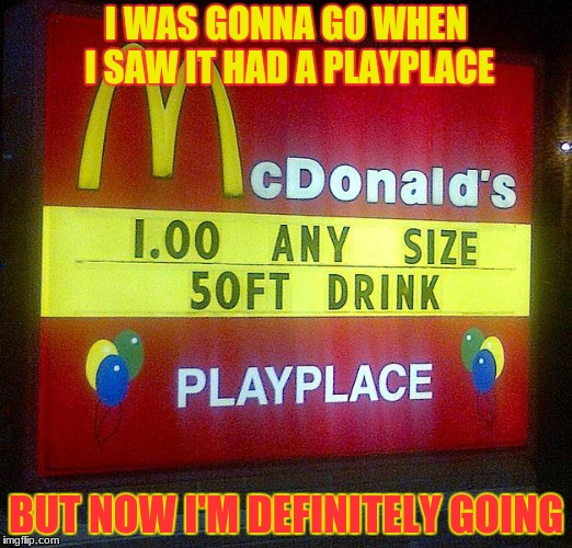 When they say any size, they mean it! | I WAS GONNA GO WHEN I SAW IT HAD A PLAYPLACE BUT NOW I'M DEFINITELY GOING | image tagged in mcdonalds,funny signs | made w/ Imgflip meme maker