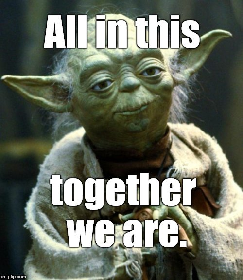 Star Wars Yoda Meme | All in this together we are. | image tagged in memes,star wars yoda | made w/ Imgflip meme maker