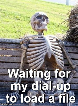 Waiting Skeleton Meme | Waiting for my dial-up to load a file | image tagged in memes,waiting skeleton | made w/ Imgflip meme maker