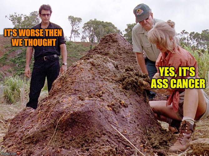 Jurassic Park Shit | IT'S WORSE THEN WE THOUGHT YES, IT'S ASS CANCER | image tagged in jurassic park shit | made w/ Imgflip meme maker
