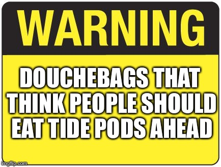 #saynototidepods |  DOUCHEBAGS THAT THINK PEOPLE SHOULD EAT TIDE PODS AHEAD | image tagged in road sign,tide pods,no | made w/ Imgflip meme maker