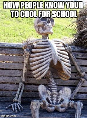 Waiting Skeleton Meme | HOW PEOPLE KNOW YOUR TO COOL FOR SCHOOL | image tagged in memes,waiting skeleton | made w/ Imgflip meme maker