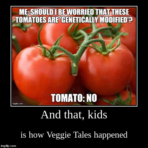 And that, kids | is how Veggie Tales happened | image tagged in funny,demotivationals | made w/ Imgflip demotivational maker