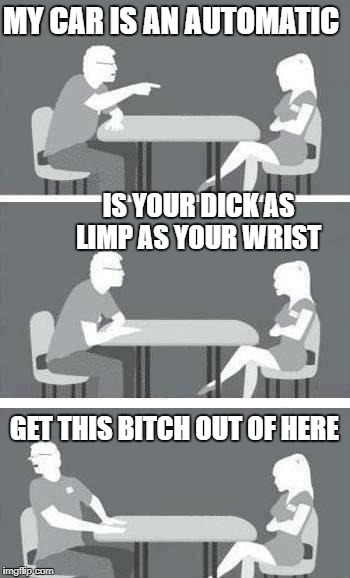 car guy bad speed dating | MY CAR IS AN AUTOMATIC GET THIS B**CH OUT OF HERE IS YOUR DICK AS LIMP AS YOUR WRIST | image tagged in speed-date,car meme | made w/ Imgflip meme maker