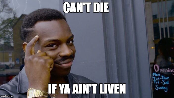 Roll Safe Think About It Meme | CAN'T DIE IF YA AIN'T LIVEN | image tagged in memes,roll safe think about it | made w/ Imgflip meme maker