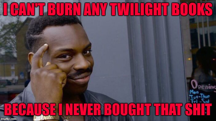 Roll Safe Think About It Meme | I CAN'T BURN ANY TWILIGHT BOOKS BECAUSE I NEVER BOUGHT THAT SHIT | image tagged in memes,roll safe think about it | made w/ Imgflip meme maker