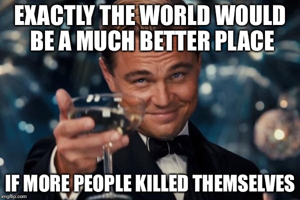 Leonardo Dicaprio Cheers Meme | EXACTLY THE WORLD WOULD BE A MUCH BETTER PLACE IF MORE PEOPLE KILLED THEMSELVES | image tagged in memes,leonardo dicaprio cheers | made w/ Imgflip meme maker