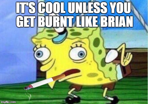 Mocking Spongebob Meme | IT'S COOL UNLESS YOU GET BURNT LIKE BRIAN | image tagged in memes,mocking spongebob | made w/ Imgflip meme maker