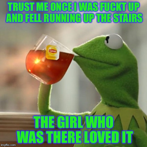 But Thats None Of My Business Meme | TRUST ME ONCE I WAS F**KT UP AND FELL RUNNING UP THE STAIRS THE GIRL WHO WAS THERE LOVED IT | image tagged in memes,but thats none of my business,kermit the frog | made w/ Imgflip meme maker