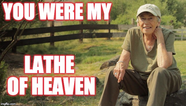 Ursula K. Le Guin | YOU WERE MY LATHE OF HEAVEN | image tagged in author,science fiction,sci-fi,lathe of heaven | made w/ Imgflip meme maker