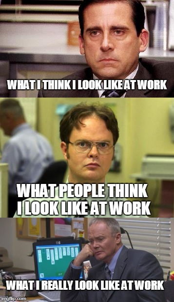 The Office Reality  | WHAT I THINK I LOOK LIKE AT WORK WHAT PEOPLE THINK I LOOK LIKE AT WORK WHAT I REALLY LOOK LIKE AT WORK | image tagged in reality,the office,memes | made w/ Imgflip meme maker