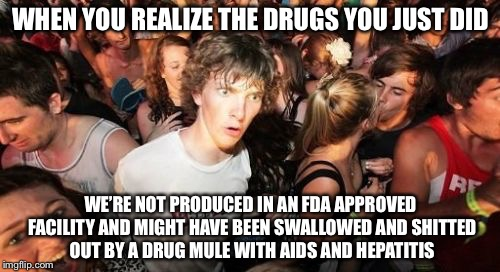 WHEN YOU REALIZE THE DRUGS YOU JUST DID WE'RE NOT PRODUCED IN AN FDA APPROVED FACILITY AND MIGHT HAVE BEEN SWALLOWED AND SHITTED OUT BY A DR | made w/ Imgflip meme maker