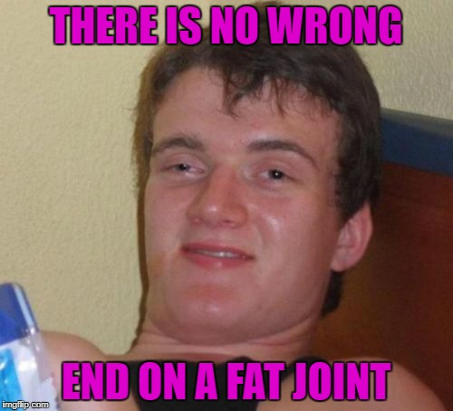 10 Guy Meme | THERE IS NO WRONG END ON A FAT JOINT | image tagged in memes,10 guy | made w/ Imgflip meme maker