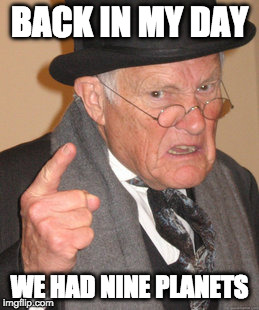 Back In My Day Meme | BACK IN MY DAY WE HAD NINE PLANETS | image tagged in memes,back in my day | made w/ Imgflip meme maker