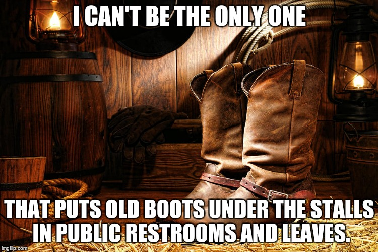 I CAN'T BE THE ONLY ONE THAT PUTS OLD BOOTS UNDER THE STALLS IN PUBLIC RESTROOMS AND LEAVES. | image tagged in cowboy boots | made w/ Imgflip meme maker