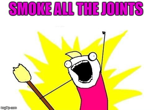 X All The Y Meme | SMOKE ALL THE JOINTS | image tagged in memes,x all the y | made w/ Imgflip meme maker