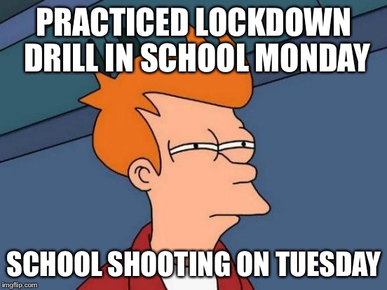 What are they trying to say? | PRACTICED LOCKDOWN DRILL IN SCHOOL MONDAY SCHOOL SHOOTING ON TUESDAY | image tagged in memes,futurama fry,school shooting,conspiracy theory,hmmm | made w/ Imgflip meme maker
