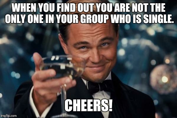 Leonardo Dicaprio Cheers Meme | WHEN YOU FIND OUT YOU ARE NOT THE ONLY ONE IN YOUR GROUP WHO IS SINGLE. CHEERS! | image tagged in memes,leonardo dicaprio cheers | made w/ Imgflip meme maker