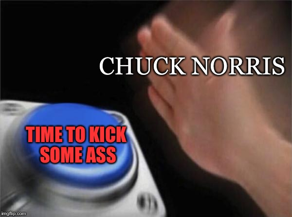 There will be pain. | CHUCK NORRIS TIME TO KICK SOME ASS | image tagged in memes,blank nut button,chuck norris | made w/ Imgflip meme maker