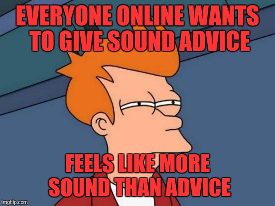 Futurama Fry Meme | EVERYONE ONLINE WANTS TO GIVE SOUND ADVICE FEELS LIKE MORE SOUND THAN ADVICE | image tagged in memes,futurama fry | made w/ Imgflip meme maker