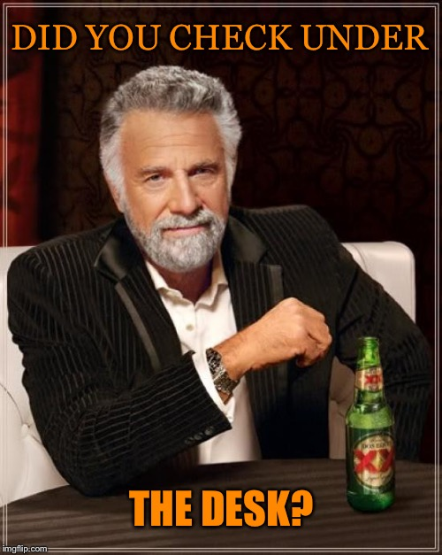 The Most Interesting Man In The World Meme | DID YOU CHECK UNDER THE DESK? | image tagged in memes,the most interesting man in the world | made w/ Imgflip meme maker