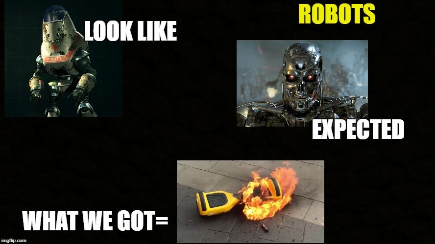 ROBOTS LOOK LIKE EXPECTED WHAT WE GOT= | image tagged in robots | made w/ Imgflip meme maker