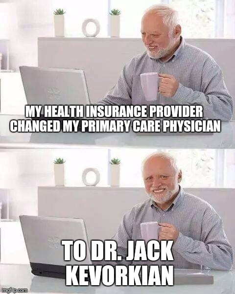 Hide the Pain Harold Meme | MY HEALTH INSURANCE PROVIDER CHANGED MY PRIMARY CARE PHYSICIAN TO DR. JACK KEVORKIAN | image tagged in memes,hide the pain harold | made w/ Imgflip meme maker