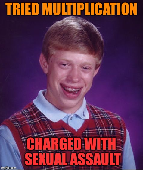 Bad Luck Brian Meme | TRIED MULTIPLICATION CHARGED WITH SEXUAL ASSAULT | image tagged in memes,bad luck brian | made w/ Imgflip meme maker
