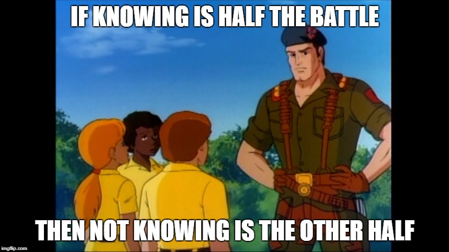 GI know | IF KNOWING IS HALF THE BATTLE THEN NOT KNOWING IS THE OTHER HALF | image tagged in gijoe,knowledge,beyonce knowles superbowl face | made w/ Imgflip meme maker