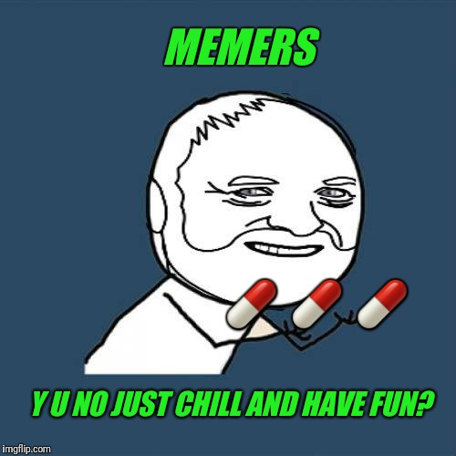 MEMERS Y U NO JUST CHILL AND HAVE FUN?  | made w/ Imgflip meme maker