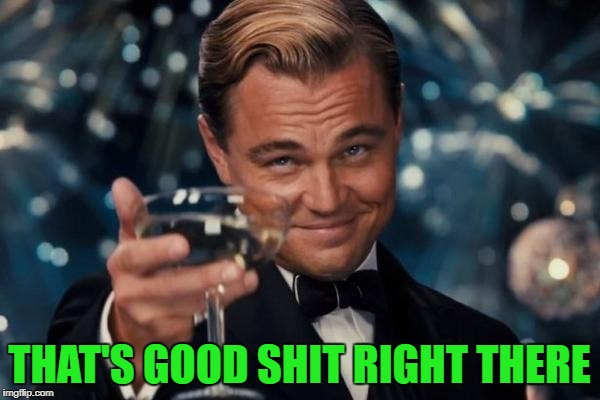 Leonardo Dicaprio Cheers Meme | THAT'S GOOD SHIT RIGHT THERE | image tagged in memes,leonardo dicaprio cheers | made w/ Imgflip meme maker