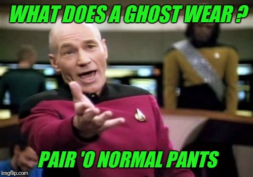 Picard Wtf Meme | WHAT DOES A GHOST WEAR ? PAIR 'O NORMAL PANTS | image tagged in memes,picard wtf | made w/ Imgflip meme maker
