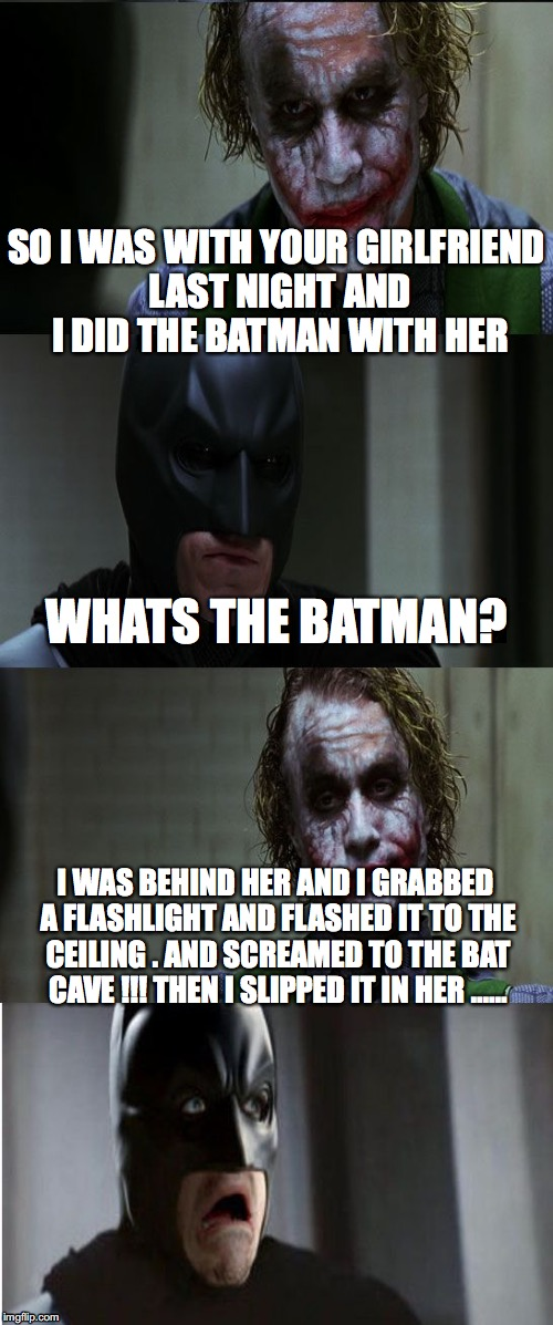 Joker scares Batman | SO I WAS WITH YOUR GIRLFRIEND LAST NIGHT AND I DID THE BATMAN WITH HER I WAS BEHIND HER AND I GRABBED A FLASHLIGHT AND FLASHED IT TO THE CEI | image tagged in joker scares batman | made w/ Imgflip meme maker