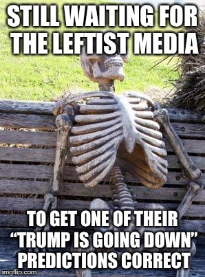 "Waiting Skeleton Meme | STILL WAITING FOR THE LEFTIST MEDIA TO GET ONE OF THEIR ""TRUMP IS GOING DOWN"" PREDICTIONS CORRECT 