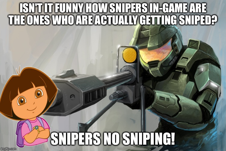 Grab your backpack! And snipers get outta here. | ISN'T IT FUNNY HOW SNIPERS IN-GAME ARE THE ONES WHO ARE ACTUALLY GETTING SNIPED? SNIPERS NO SNIPING! | image tagged in halo sniper,dora,sniper,memes | made w/ Imgflip meme maker