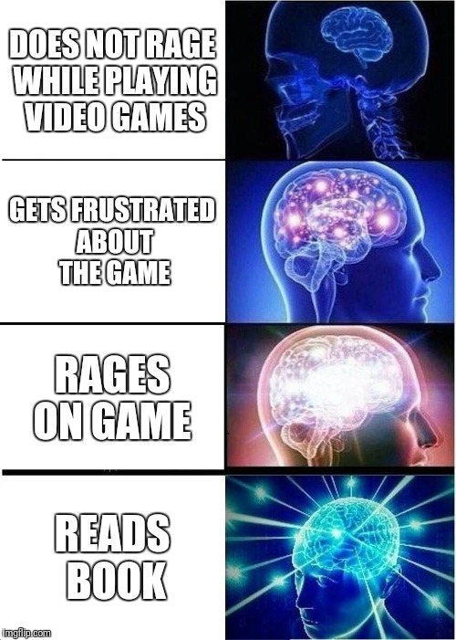Expanding Brain Meme | DOES NOT RAGE WHILE PLAYING VIDEO GAMES GETS FRUSTRATED ABOUT THE GAME RAGES ON GAME READS BOOK | image tagged in memes,expanding brain | made w/ Imgflip meme maker