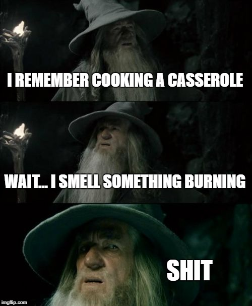 Confused Gandalf Meme | I REMEMBER COOKING A CASSEROLE WAIT... I SMELL SOMETHING BURNING SHIT | image tagged in memes,confused gandalf | made w/ Imgflip meme maker