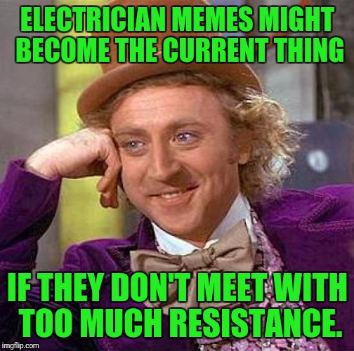 Creepy Condescending Wonka Meme | ELECTRICIAN MEMES MIGHT BECOME THE CURRENT THING IF THEY DON'T MEET WITH TOO MUCH RESISTANCE. | image tagged in memes,creepy condescending wonka | made w/ Imgflip meme maker