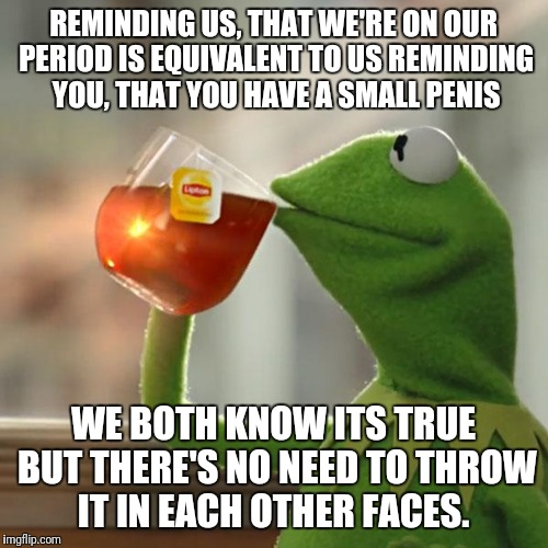 But Thats None Of My Business Meme | REMINDING US, THAT WE'RE ON OUR PERIOD IS EQUIVALENT TO US REMINDING YOU, THAT YOU HAVE A SMALL P**IS WE BOTH KNOW ITS TRUE BUT THERE'S NO N | image tagged in memes,but thats none of my business,kermit the frog | made w/ Imgflip meme maker