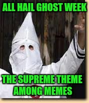 Ghost Weak | ALL HAIL GHOST WEEK THE SUPREME THEME AMONG MEMES | image tagged in ku klux klan,ghost week | made w/ Imgflip meme maker