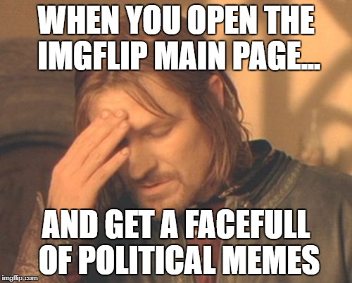 Frustrated Boromir Meme | WHEN YOU OPEN THE IMGFLIP MAIN PAGE... AND GET A FACEFULL OF POLITICAL MEMES | image tagged in memes,frustrated boromir | made w/ Imgflip meme maker
