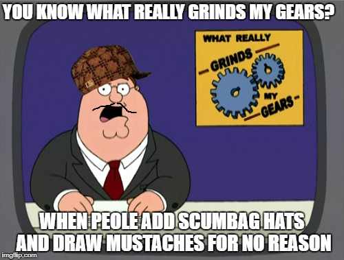 No reason at all | YOU KNOW WHAT REALLY GRINDS MY GEARS? WHEN PEOLE ADD SCUMBAG HATS AND DRAW MUSTACHES FOR NO REASON | image tagged in memes,peter griffin news,scumbag,scumbag hat,draw,mustache | made w/ Imgflip meme maker
