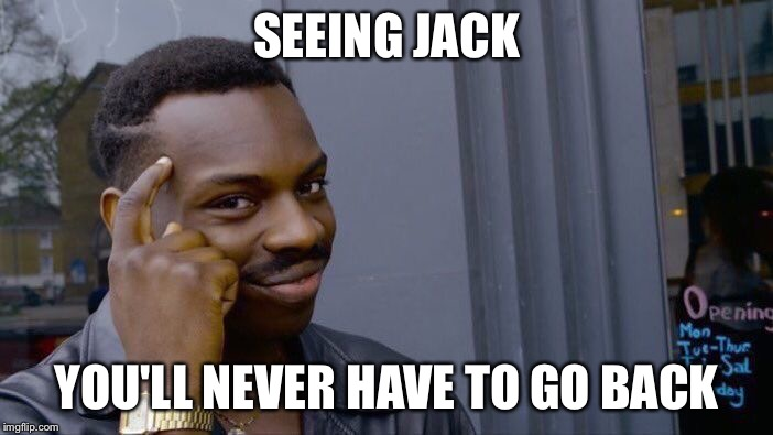 Roll Safe Think About It Meme | SEEING JACK YOU'LL NEVER HAVE TO GO BACK | image tagged in memes,roll safe think about it | made w/ Imgflip meme maker