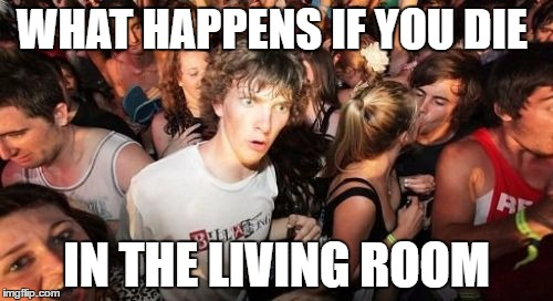 Sudden Clarity Clarence Meme | WHAT HAPPENS IF YOU DIE IN THE LIVING ROOM | image tagged in memes,sudden clarity clarence | made w/ Imgflip meme maker