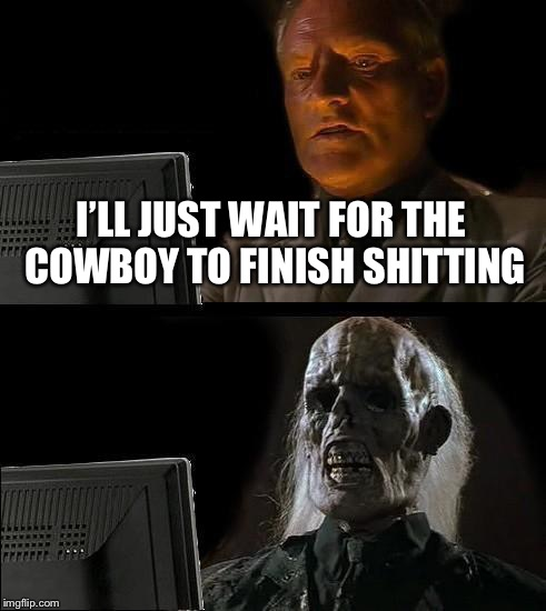 Ill Just Wait Here Meme | I'LL JUST WAIT FOR THE COWBOY TO FINISH SHITTING | image tagged in memes,ill just wait here | made w/ Imgflip meme maker