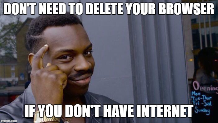Roll Safe Think About It Meme | DON'T NEED TO DELETE YOUR BROWSER IF YOU DON'T HAVE INTERNET | image tagged in memes,roll safe think about it | made w/ Imgflip meme maker