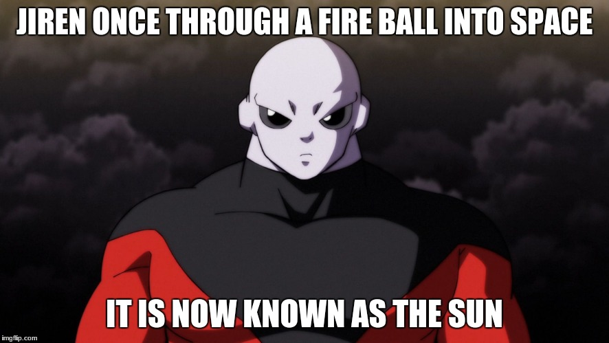 JIREN ONCE THROUGH A FIRE BALL INTO SPACE IT IS NOW KNOWN AS THE SUN | image tagged in jiren facts | made w/ Imgflip meme maker