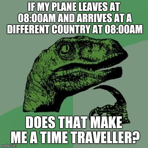 Philosoraptor Meme | IF MY PLANE LEAVES AT 08:00AM AND ARRIVES AT A DIFFERENT COUNTRY AT 08:00AM DOES THAT MAKE ME A TIME TRAVELLER? | image tagged in memes,philosoraptor | made w/ Imgflip meme maker