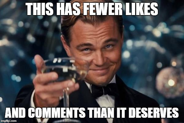 Leonardo Dicaprio Cheers Meme | THIS HAS FEWER LIKES AND COMMENTS THAN IT DESERVES | image tagged in memes,leonardo dicaprio cheers | made w/ Imgflip meme maker