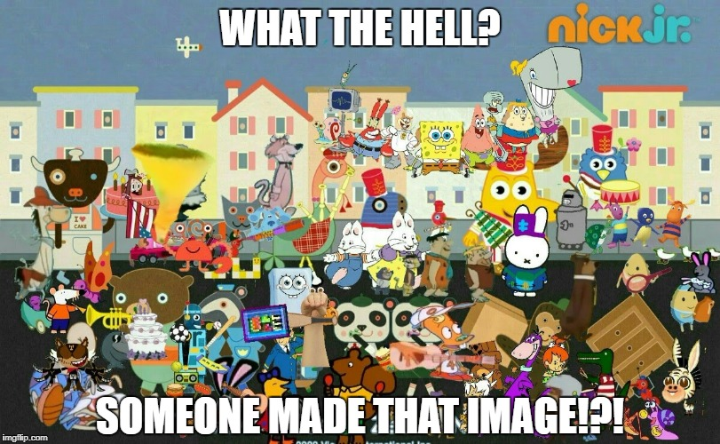 Who the Hell who made this Image!?! | WHAT THE HELL? SOMEONE MADE THAT IMAGE!?! | image tagged in nickelodeon,weird,stupid,grand dad,noggin,nick jr | made w/ Imgflip meme maker